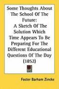 Some Thoughts about the School of the Future: A Sketch of the Solution Which Time Appears to Be Preparing for the Different Educational Questions of t