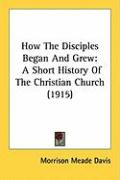 How the Disciples Began and Grew: A Short History of the Christian Church (1915) - Davis, Morrison Meade