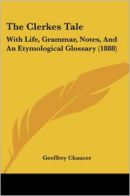 The Clerkes Tale: With Life, Grammar, Notes, and an Etymological Glossary (1888)