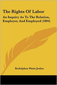 The Rights of Labor: An Inquiry as to the Relation, Employer, and Employed (1894)