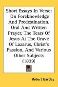Short Essays in Verse: On Foreknowledge and Predestination, Oral and Written Prayer, the Tears of Jesus at the Grave of Lazarus, Christs Pass