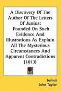 A  Discovery of the Author of the Letters of Junius: Founded on Such Evidence and Illustrations as Explain All the Mysterious Circumstances and Appar