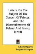 Letters, on the Subject of the Concert of Princes: And the Dismemberment of Poland and France (1793) - A. Calm Observer, Calm Observer; Vaughan, Benjamin