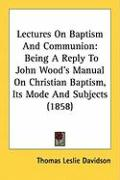 Lectures on Baptism and Communion: Being a Reply to John Wood's Manual on Christian Baptism, Its Mode and Subjects (1858) - Davidson, Thomas Leslie