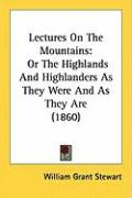 Lectures on the Mountains: Or the Highlands and Highlanders as They Were and as They Are (1860) - Stewart, William Grant