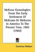 McKean Genealogies: From the Early Settlement of McKeans or McKeens in America to the Present Time, 1902 (1902) - McKean, Cornelius