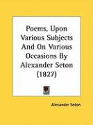 Poems, Upon Various Subjects and on Various Occasions by Alexander Seton (1827) - Seton, Alexander