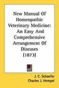 New Manual of Homeopathic Veterinary Medicine: An Easy and Comprehensive Arrangement of Diseases (1873) - Schaefer, J. C.