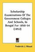 Scholarship Examinations of the Government Colleges and Schools, in Bengal for 1850-54 (1852) - Mouat, Frederick J.