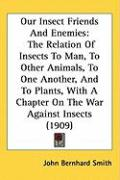 Our Insect Friends and Enemies: The Relation of Insects to Man, to Other Animals, to One Another, and to Plants, with a Chapter on the War Against Ins
