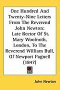 One Hundred and Twenty-Nine Letters from the Reverend John Newton: Late Rector of St. Mary Woolnoth, London, to the Reverend William Bull, of Newport - Newton, John
