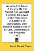Seasoning of Wood: A Treatise on the Natural and Artificial Processes Employed in the Preparation of Lumber for Manufacture, with Detaile