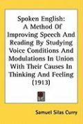 Spoken English: A Method of Improving Speech and Reading by Studying Voice Conditions and Modulations in Union with Their Causes in Th