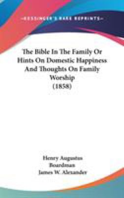 The Bible in the Family or Hints on Domestic Happiness and Thoughts on Family Worship - Henry Augustus Boardman; James W. Alexander