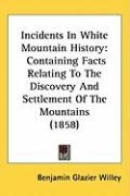 Incidents in White Mountain History: Containing Facts Relating to the Discovery and Settlement of the Mountains (1858) - Willey, Benjamin Glazier