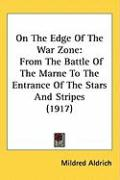 On the Edge of the War Zone: From the Battle of the Marne to the Entrance of the Stars and Stripes (1917) - Aldrich, Mildred