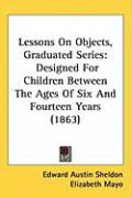 Lessons on Objects, Graduated Series: Designed for Children Between the Ages of Six and Fourteen Years (1863) - Sheldon, Edward Austin
