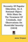 Necessity of Popular Education, as a National Object: With Hints on the Treatment of Criminals, and Observations on Homicidal Insanity (1834) - Simpson, James