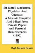 Sir Morell MacKenzie, Physician and Operator: A Memoir Compiled and Edited from Private Papers and Personal Reminiscences (1893) - Haweis, Hugh Reginald