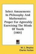 Select Amusements in Philosophy and Mathematics: Proper for Agreeably Exercising the Minds of Youth (1801) - Despiau, M. L.