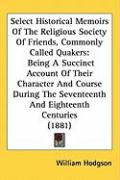 Select Historical Memoirs of the Religious Society of Friends, Commonly Called Quakers: Being a Succinct Account of Their Character and Course During - Hodgson, William