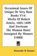 Occasional Issues of Unique or Very Rare Books V14: Works of Robert Armin, 1605-1609 and Swetnam the Woman Hater Arraigned by Women (1880) - Grosart, Alexander B.