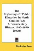The Beginnings of Public Education in North Carolina V2: A Documentary History, 1790-1840 (1908) - Coon, Charles Lee