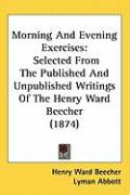 Morning and Evening Exercises: Selected from the Published and Unpublished Writings of the Henry Ward Beecher (1874) - Beecher, Henry Ward