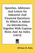 Speeches, Addresses and Letters on Industrial and Financial Questions: To Which Is Added an Introduction, Together with Copious Notes and an Index (18 - Kelly, William D.