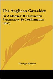 The Anglican Catechist: Or a Manual of Instruction Preparatory to Confirmation (1855)
