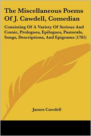 The Miscellaneous Poems of J. Cawdell, Comedian: Consisting of a Variety of Serious and Comic, Prologues, Epilogues, Pastorals, Songs, Descriptions, a