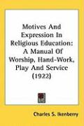 Motives and Expression in Religious Education: A Manual of Worship, Hand-Work, Play and Service (1922) - Ikenberry, Charles S.