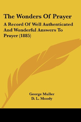 The Wonders of Prayer: A Record of Well Authenticated and Wonderful Answers to Prayer (1885) - George Muller; Dwight Lyman Moody; Charles Haddon Spurgeon