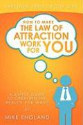 How to Make the Law of Attraction Work for You: A Simple Guide to Creating the Reality You Want - England, Mike