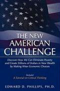 The New American Challenge: Discover How We Can Eliminate Poverty and Create Trillions of Dollars in New Wealth by Making Wiser Economic Choices - Phillips Ph. D. , Edward D.