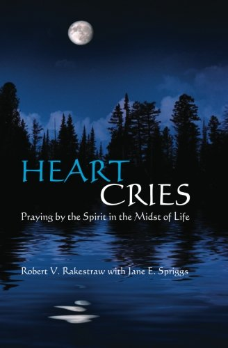 Heart Cries: Praying by the Spirit in the Midst of Life - Robert V. Rakestraw; Jane E. Spriggs