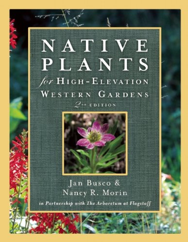 Native Plants for High-Elevation Western Gardens, Second Edition - Janice Busco; Nancy R. Morin