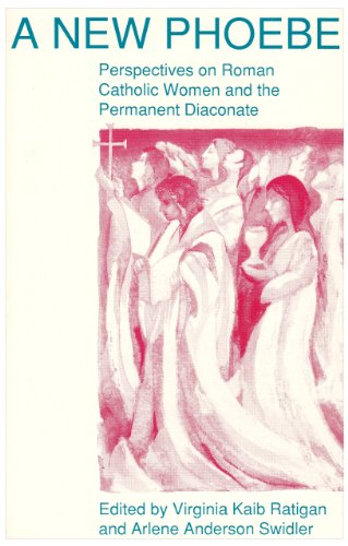 A New Phoebe: Perspectives on Roman Catholic Women and the Permanent Diaconate - Virginia Kaib Ratigan; Arlene Anderson Swidler