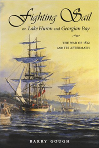 Fighting Sail on Lake Huron and Georgian Bay: The War of 1812 and Its Aftermath - Barry Gough