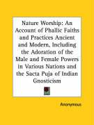 Nature Worship: An Account of Phallic Faiths and Practices Ancient and Modern, Including the Adoration of the Male and Female Powers i