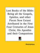 Lost Books of the Bible: Being All the Gospels, Epistles, and Other Pieces Now Extant Attributed in the First Four Centuries of Jesus Christ, H