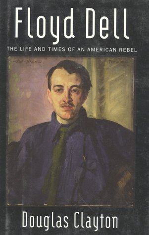 Floyd Dell: The Life and Times of an American Rebel - Douglas Clayton