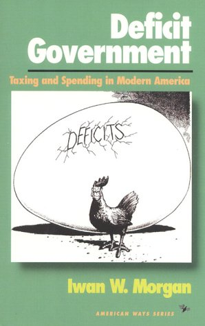 Deficit Government: Taxing and Spending in Modern America (American Ways Series) - Iwan W. Morgan