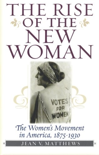 The Rise of the New Woman: The Women's Movement in America, 1875-1930 (American Ways Series) - Jean V. Matthews