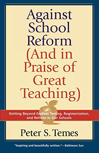 Against School Reform (And in Praise of Great Teaching): Getting Beyond Endless Testing, Regimentation, and Reform in Our Schools - Peter S. Temes