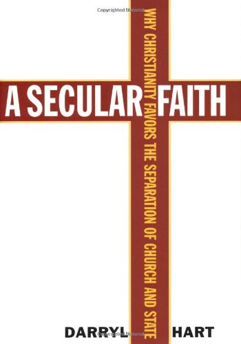 A Secular Faith: Why Christianity Favors the Separation of Church and State - D. G. Hart