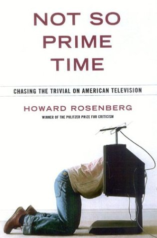 Not So Prime Time: Chasing the Trivial on American Television - Howard Rosenberg