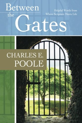Between the Gates: Helpful Words from Where Scripture Meets Life - Charles E Poole