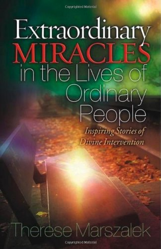 Extraordinary Miracles in the Lives of Ordinary People: Inspiring Stories of Divine Intervention - Therese Marszalek