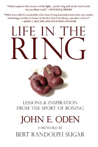Life in the Ring: Lessons and Inspiration from the Sport of Boxing Including Muhammad Ali, Oscar de la Hoya, Jake LaMotta, George Foreman, F - John Oden